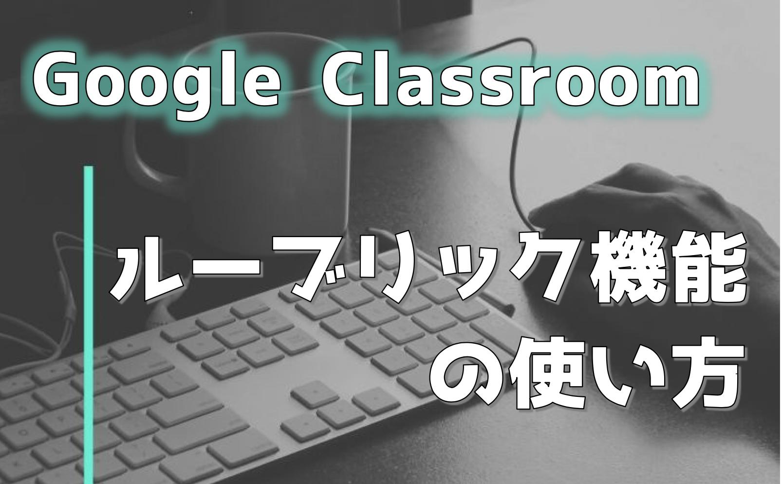 【Google Classroom】ルーブリック機能の使い方